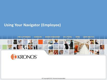 © Copyright 2012 Kronos Incorporated Using Your Navigator (Employee)