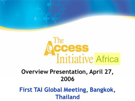 Overview Presentation, April 27, 2006 First TAI Global Meeting, Bangkok, Thailand Africa.