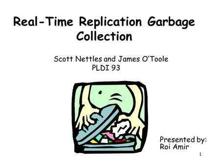 1 Real-Time Replication Garbage Collection Scott Nettles and James O'Toole PLDI 93 Presented by: Roi Amir.