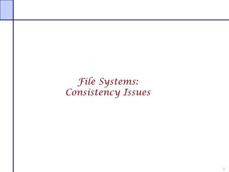 1 File Systems: Consistency Issues. 2 File Systems: Consistency Issues File systems maintains many data structures  Free list/bit vector  Directories.