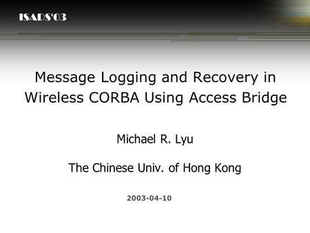 ISADS'03 Message Logging and Recovery in Wireless CORBA Using Access Bridge Michael R. Lyu The Chinese Univ. of Hong Kong 2003-04-10.