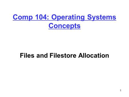1 Comp 104: Operating Systems Concepts Files and Filestore Allocation.