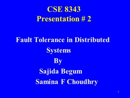 1 CSE 8343 Presentation # 2 Fault Tolerance in Distributed Systems By Sajida Begum Samina F Choudhry.