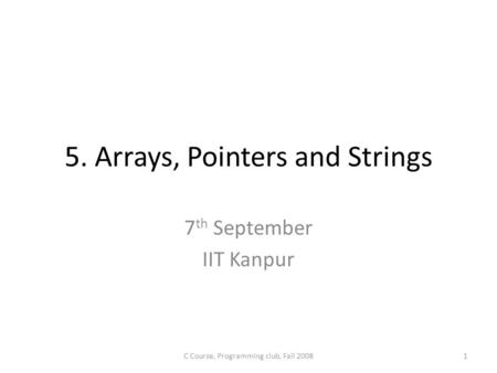 5. Arrays, Pointers and Strings 7 th September IIT Kanpur C Course, Programming club, Fall 20081.