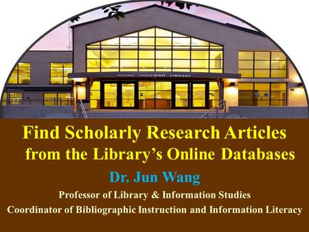 1 Find Scholarly Research Articles from the Library's Online Databases Dr. Jun Wang Professor of Library & Information Studies Coordinator of Bibliographic.
