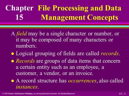  2001 Prentice Hall Business Publishing, Accounting Information Systems, 8/E, Bodnar/Hopwood 15 - 1 A field may be a single character or number, or it.