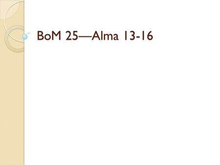 BoM 25—Alma 13-16. True or False -The Nephites were subject to the Law of Moses before the resurrected Christ came to them. - They had the Melchizedek.