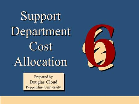6-1 Support Department Cost Allocation Prepared by Douglas Cloud Pepperdine University Prepared by Douglas Cloud Pepperdine University.