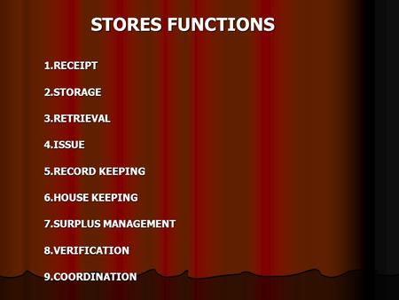 STORES FUNCTIONS 1.RECEIPT2.STORAGE3.RETRIEVAL4.ISSUE 5.RECORD KEEPING 6.HOUSE KEEPING 7.SURPLUS MANAGEMENT 8.VERIFICATION9.COORDINATION.