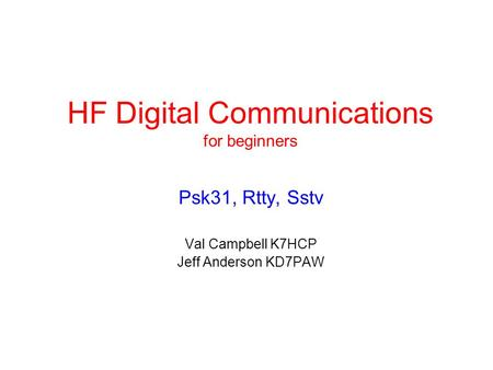 HF Digital Communications for beginners Psk31, Rtty, Sstv Val Campbell K7HCP Jeff Anderson KD7PAW.