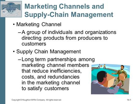 Copyright © Houghton Mifflin Company. All rights reserved. 14–1 Marketing Channels and Supply-Chain Management Marketing Channel –A group of individuals.