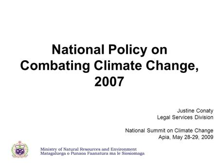 National Policy on Combating Climate Change, 2007 Justine Conaty Legal Services Division National Summit on Climate Change Apia, May 28-29, 2009.