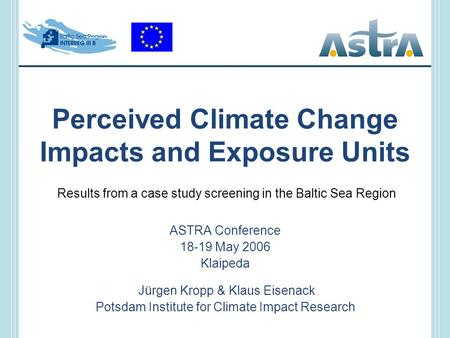 Perceived Climate Change Impacts and Exposure Units ASTRA Conference 18-19 May 2006 Klaipeda Jürgen Kropp & Klaus Eisenack Potsdam Institute for Climate.