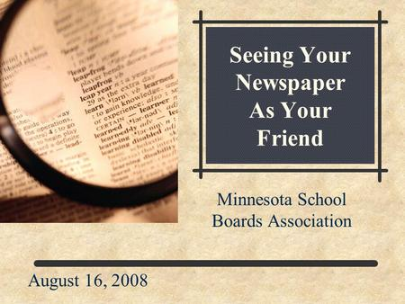 Seeing Your Newspaper As Your Friend Minnesota School Boards Association August 16, 2008.