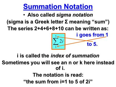 "Summation Notation Also called sigma notationAlso called sigma notation (sigma is a Greek letter Σ meaning ""sum"") The series 2+4+6+8+10 can be written."