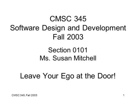 CMSC 345, Fall 20031 CMSC 345 Software Design and Development Fall 2003 Section 0101 Ms. Susan Mitchell Leave Your Ego at the Door!
