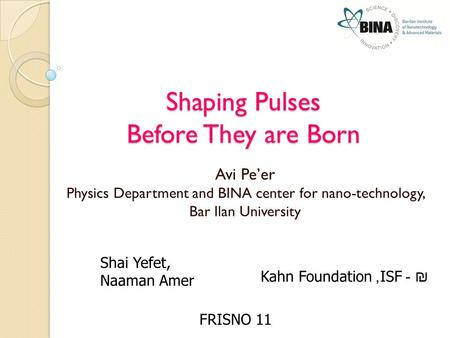 Shaping Pulses Before They are Born Avi Pe'er Physics Department and BINA center for nano-technology, Bar Ilan University FRISNO 11 Shai Yefet, Naaman.