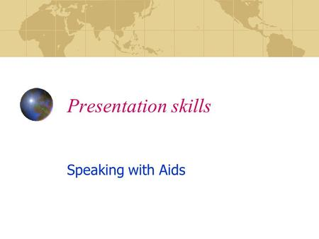 Presentation skills Speaking with Aids. Presentation Skills SPEAKING SKILLS VERBAL COMMUNICATION BODY LANGUAGE MIND, TONGUE, AID ALIGNMENT TOOLS ( VISUAL.