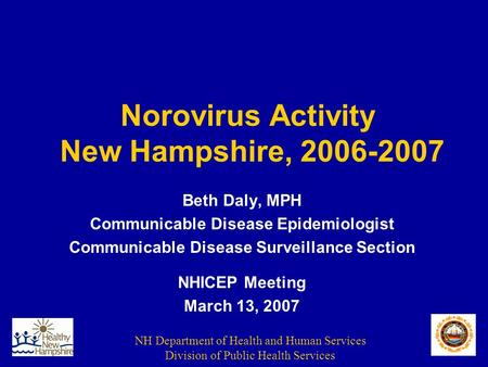 NH Department of Health and Human Services Division of Public Health Services Norovirus Activity New Hampshire, 2006-2007 Beth Daly, MPH Communicable Disease.