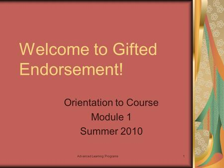 Advanced Learning Programs1 Welcome to Gifted Endorsement! Orientation to Course Module 1 Summer 2010.