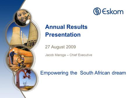 Annual Results Presentation 27 August 2009 Jacob Maroga – Chief Executive Empowering the South African dream.