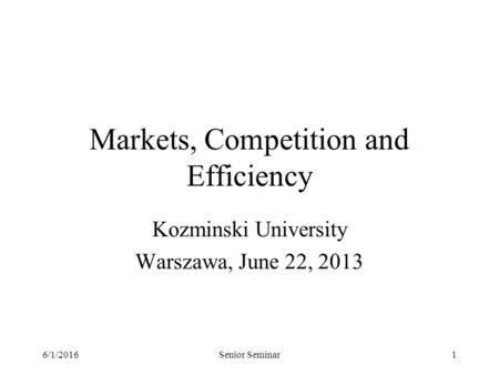 6/1/2016Senior Seminar1 Markets, Competition and Efficiency Kozminski University Warszawa, June 22, 2013.