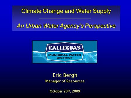 Eric Bergh Manager of Resources October 28 th, 2009 Climate Change and Water Supply An Urban Water Agency's Perspective.