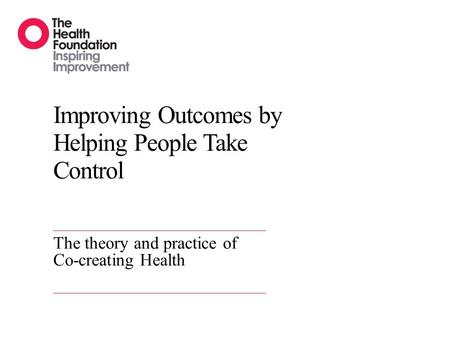 Improving Outcomes by Helping People Take Control The theory and practice of Co-creating Health.