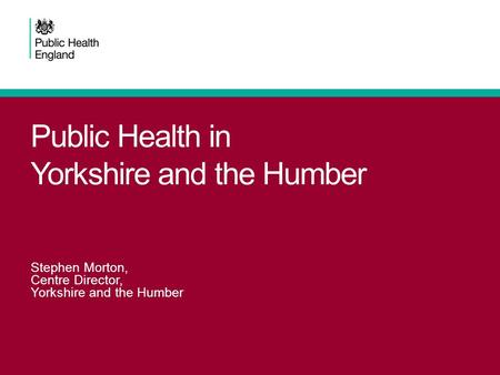 Public Health in Yorkshire and the Humber Stephen Morton, Centre Director, Yorkshire and the Humber.