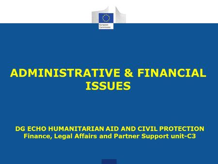 ADMINISTRATIVE & FINANCIAL ISSUES DG ECHO HUMANITARIAN AID AND CIVIL PROTECTION Finance, Legal Affairs and Partner Support unit-C3.
