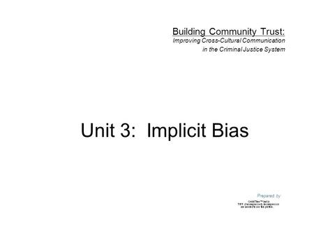 Unit 3: Implicit Bias Building Community Trust: Improving Cross-Cultural Communication in the Criminal Justice System Prepared by.