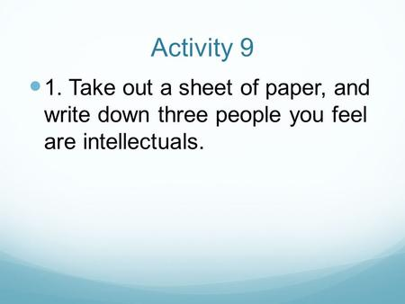 Activity 9 1. Take out a sheet of paper, and write down three people you feel are intellectuals.