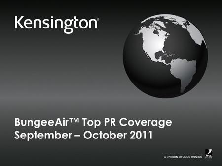 A DIVISION OF ACCO BRANDS. 2 Confidential September 2011 Top PR Coverage BungeeAir Coverage Kensington BungeeAir Wireless Security Tether and Case for.
