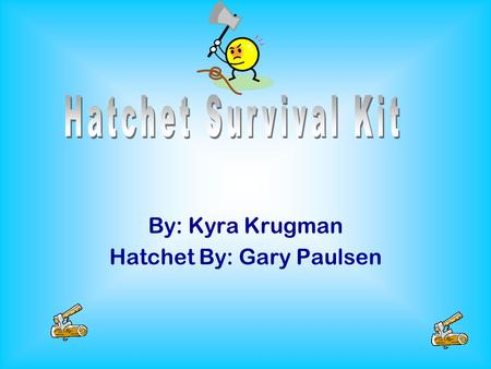 By: Kyra Krugman Hatchet By: Gary Paulsen For my number 1 item I chose a hatchet because I could use it to cut down wood for fire. Also, I could use.