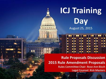 ICJ Training Day August 25, 2015 Rule Proposals Discussion 2015 Rule Amendment Proposals Rules Committee Chair: Rose Ann Bisch Legal Counsel: Rick Masters.