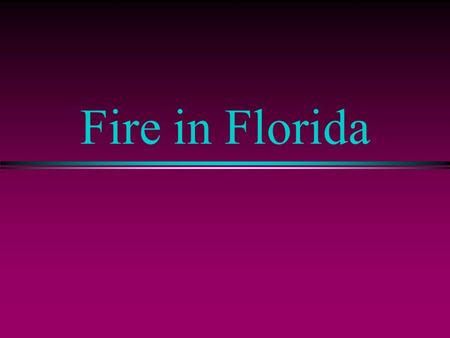 Fire in Florida. Themes l The Natural Role of Fire in Florida l Two Kinds of Fire in Florida l Prescribed Fire l Protecting Florida Homes from Fire.