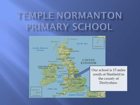 Our school is 15 miles south of Sheffield in the county of Derbyshire.