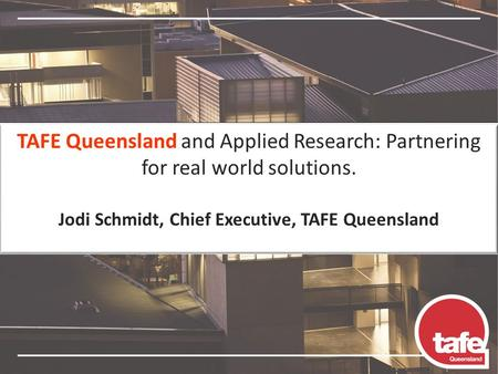TAFE Queensland and Applied Research: Partnering for real world solutions. Jodi Schmidt, Chief Executive, TAFE Queensland.