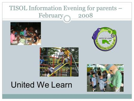 TISOL Information Evening for parents – February 2008 United We Learn.