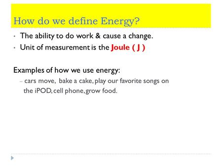 How do we define Energy? The ability to do work & cause a change. Unit of measurement is the Joule ( J ) Examples of how we use energy: – cars move, bake.