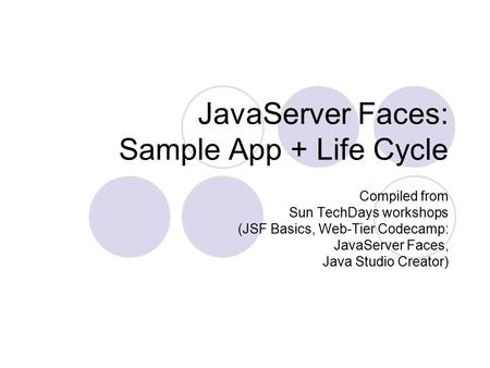 JavaServer Faces: Sample App + Life Cycle Compiled from Sun TechDays workshops (JSF Basics, Web-Tier Codecamp: JavaServer Faces, Java Studio Creator)