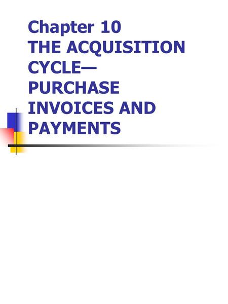 Chapter 10 THE ACQUISITION CYCLE— PURCHASE INVOICES AND PAYMENTS.