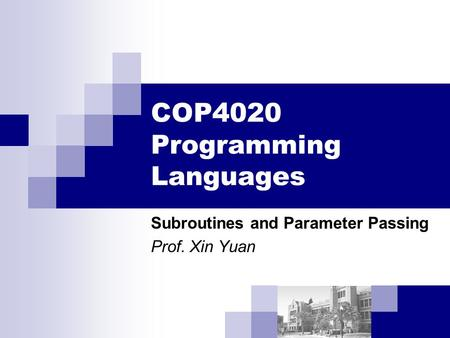 COP4020 Programming Languages Subroutines and Parameter Passing Prof. Xin Yuan.