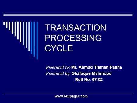 Www.bzupages.com TRANSACTION PROCESSING CYCLE Presented to: Mr. Ahmad Tisman Pasha Presented by: Shafaque Mahmood Roll No. 07-02.