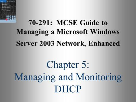 70-291: MCSE Guide to Managing a Microsoft Windows Server 2003 Network, Enhanced Chapter 5: Managing and Monitoring DHCP.