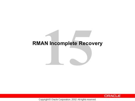 15 Copyright © Oracle Corporation, 2002. All rights reserved. RMAN Incomplete Recovery.