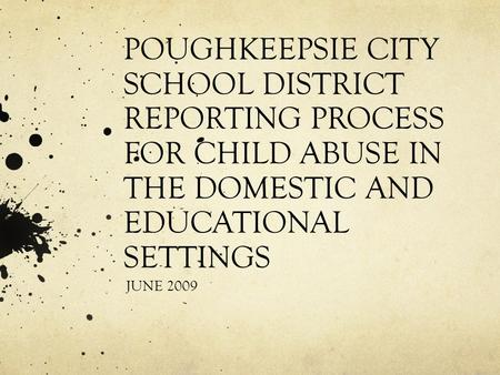 POUGHKEEPSIE CITY SCHOOL DISTRICT REPORTING PROCESS FOR CHILD ABUSE IN THE DOMESTIC AND EDUCATIONAL SETTINGS JUNE 2009.