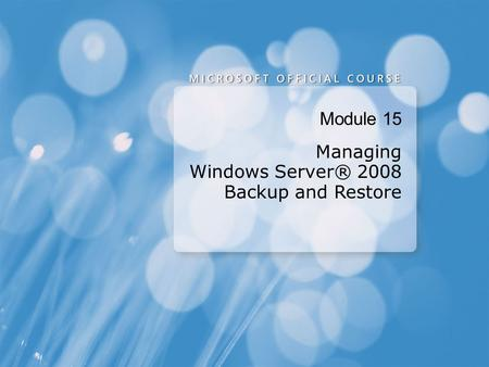 Module 15 Managing Windows Server® 2008 Backup and Restore.
