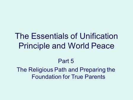 Part 5 The Religious Path and Preparing the Foundation for True Parents The Essentials of Unification Principle and World Peace.