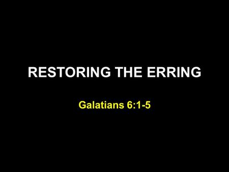 RESTORING THE ERRING Galatians 6:1-5. Galatians 5:1-5 Brethren, if a man is overtaken in any trespass, you who are spiritual restore such a one in a spirit.